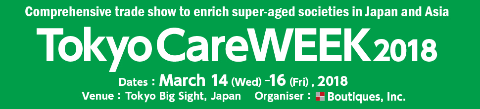 Comprehensive trade show to enrich super-aged societies in Japan and Asia TokyoCareWEEK2018 Dates:March 14(Wed)—16(Fri), 2018  Venue:Tokyo Big Sight, Japan  Organiser:Boutiques, Inc.