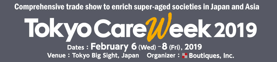 Comprehensive trade show to enrich super-aged societies in Japan and Asia TokyoCareWeek2019 Dates: February 6 (Wed) -8 (Fri), 2019  Venue: Tokyo Big Sight, Japan  Organizer: Boutiques, Inc.